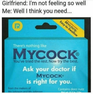 Doctor, Best, and Girlfriend: Girlfriend: I'm not feeling so well  Me: Well I think you need...  仅  There's nothing like  MYCOCK  You've tried the rest. Now try the best.  Ask your doctor if  MYcoCK  is right for you.  from the makers of  Contains deez nutz Hi Billy Mays with new product