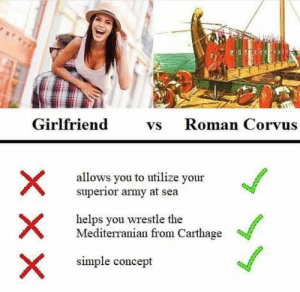 choose wisely people: Girlfriend  Roman Corvus  Vs  allows you to utilize your  superior army at sea  helps you wrestle the  Mediterranian from Carthage  simple concept choose wisely people