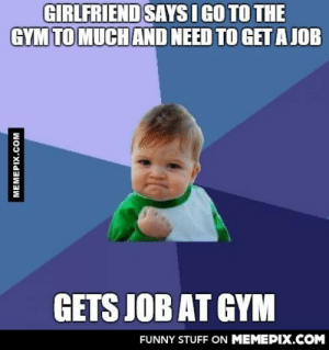 That'll show her.omg-humor.tumblr.com: GIRLFRIEND SAYS I GO TO THE  GYM TO MUCH AND NEED TO GET A JOB  GETS JOB AT GYM  FUNNY STUFF ON MEMEPIX.COM  MEMEPIX.COM That'll show her.omg-humor.tumblr.com
