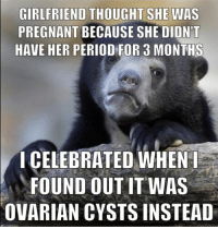 Celebrating Never Felt So Wrong: GIRLFRIEND THOUGHT SHE WAS  PREGNANT BECAUSE SHE DIDNT  HAVE HER PERIOD FOR 3 MONTHS  I CELEBRATED WHEN  FOUND OUT IT WAS  OVARIAN CYSTS INSTEAD Celebrating Never Felt So Wrong