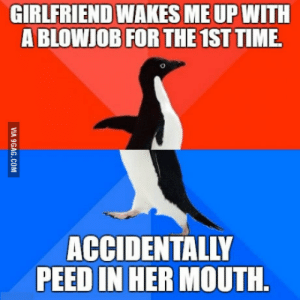 I had at least 800mL (27 fl oz.) of water before going to bed, and having my dick sucked with a full bladder wasnt really a good idea.: GIRLFRIEND WAKES ME UP WITH  A BLOWJOB FOR THE 1ST TIME  ACCIDENTALLY  PEED IN HER MOUTH I had at least 800mL (27 fl oz.) of water before going to bed, and having my dick sucked with a full bladder wasnt really a good idea.