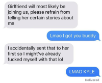 Lmao, Lol, and Tumblr: Girlfriend will most likely be  joining us, please refrain fronm  telling her certain stories about  me  Lmao I got you buddy  I accidentally sent that to her  first so I might've already  fucked myself with that lol  LMAO KYLE  Delivered memehumor:  Cmon Kyle