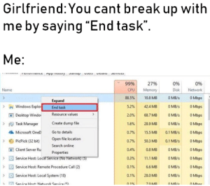 "Microsoft, Windows, and Break: Girlfriend: You cant break up with  me by saying ""End task"".  Me:  JEIVL  rnvone mpp2tUry Jsup  UELO  99%  27%  0%  0%  Name  CPU  Memory  Disk  Network  O Mbps  88.5%  10.8 MB  O MB/s  Expand  Windows Explo  Desktop Windo  Task Manager  Microsoft OneD  O Mbps  5.2%  42.4 MB  O MB/s  End task  Resource values  OMB/S  OMbps  2.0%  68.7 MB  0 MB/s  O Mbps  Create dump file  1.6%  28.9 MB  Go to details  0.7%  15.5 MB  0.1 MB/s  OMbps  Open file location  0.1 MB/S  PicPick (32 bit)  0.7%  50.3 MB  O Mbps  Search online  Client Server Ru  Service Host: Locarservice (No Network) (5)  0.4%  0.8 MB  O MB/s  OMbps  Properties  0.3%  11.1 MB  O MB/s  OMbps  O MB/s  >Service Host: Remote Procedure Call (2)  0.1%  6.6 MB  O Mbps  >Service Host: Local System (18)  28.0 MB  O MB/s  O Mbps  0.1%  Canira Hnct Natanrk Canira (51  0.1%  70MB  OMB/e  OMhne *Clears throat* Alexa, end task on folder ""Happiness"""