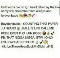 Paper, Bios, and Bio: Girlfriends bio on ig heart taken by the love  of my lifel december 16th always and  forever babe  i  Boyfriends bio COUNTING THAT PAPER  JU HEARD WIBALL IS LIFE CALL ME  KOBE EVEN THO IAIN KOBE VI  FB: THAT NIGGA NIGGA. BTW I ONLY  FOLLOW BAD BITCHES  kik: LetTheseHoesSuckMyDickl .d16l Bruhh😂😭