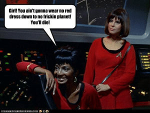 Girl! You ain't gonna wear no red dress down to no frickin planet ...: Girll You ain't gonna wear no red  dress down to no frickin planet!  You'll diel  LOAN HASOHEEZ EUR GER,COM Girl! You ain't gonna wear no red dress down to no frickin planet ...