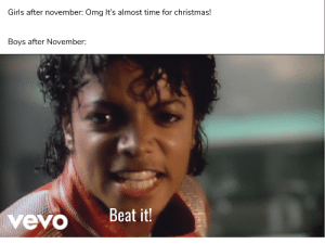 Christmas, Girls, and Omg: Girls after november: Omg It's almost time for christmas!  Boys after November:  Beat it!  vevo Keep going go boys only a few days left before NNN ends