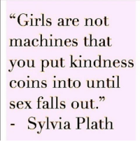 """💯🙌🏼🙌🏼🙌🏼💁🏼💃🏼 REPOST @carolinebakersays_: """"Girls are not  machines that  you put kindness  coins into until  sex falls out.""""  Sylvia Plath 💯🙌🏼🙌🏼🙌🏼💁🏼💃🏼 REPOST @carolinebakersays_"""
