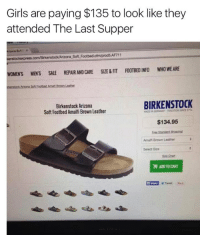 Memes, The Last Supper, and Birkenstock: Girls are paying $135 to look like they  attended The Last Supper  Arizona Soft F x  kenstockexpress.com/Birkenstock Arizona Soft Footbed.cfm/prod5AF711  WOMENS MENS SALE  REPAIR AND CARE SIZE & FIT FOOTBED INFO  WHO WE ARE  BIRKENSTOCK  Birkenstock Arizona  Soft Footbed Amalfi Brown Leather  MADE IN $134.95  Amalfi Brown Leather  Select Size  H ADOTO CART  En Share Tweet Jesus, these are expensive...  nailed it.