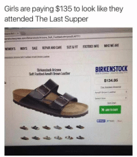 Fashion, Memes, and The Last Supper: Girls are paying $135 to look like they  attended The Last Supper  Arizona Soh E.  kenstockexpress.com/Birkenstock/Arizona Soft Footbed.cfm/prod5 AF711  WOMENS MENS SALE REPAIR AND CARE SIZE & FIT FOOTBEDINFO WHO WEARE  BIRKENSTOCK  Birkenstock Arizona  Soft Footbed Amalfi Brown Leather  $134.95  Standard Snaponat  Amalfi Brown Leather  Select Size  ADOT CART  El Share Tweet Maybe one day modesty will be back in fashion, seeing this fashion direction. 😏  #NotLikely  ~TBIRD