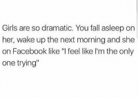 """True 😂🤨: Girls are so dramatic. You fall asleep on  her, wake up the next morning and she  on Facebook like """"I feel like I'm the only  one trying"""" True 😂🤨"""