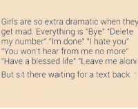 "Then give you loads more shit when a text doesn't come... it's the rules. We're allowed💁🏻‍♀️: Girls are so extra dramatic when they  get mad. Everything is ""Bye"" ""Delete  my number"" ""Im done"" ""I hate you""  ""You won't hear from me no more""  ""Have a blessed life"" ""Leave me alon  But sit there waiting for a text back Then give you loads more shit when a text doesn't come... it's the rules. We're allowed💁🏻‍♀️"