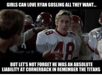 Never forget. https://t.co/BxlVY3ljID: GIRLS CAN LOVE RYAN GOSLING ALL THEY WANT  BUT LETS NOT FORGET HE WAS AN ABSOLUTE  LIABILITY AT CORNERBACK IN REMEMBER THE TITANS Never forget. https://t.co/BxlVY3ljID