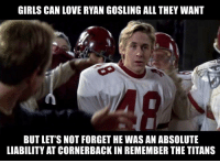 https://t.co/YFNMMfnU6B: GIRLS CAN LOVE RYAN GOSLING ALL THEY WANT  BUT LET'S NOT FORGET HE WAS AN ABSOLUTE  LIABILITY AT CORNERBACK IN REMEMBER THE TITANS https://t.co/YFNMMfnU6B