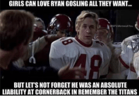 For real!!!  Like Our Page NFL Memes: GIRLS CAN LOVERYAN GOSLINGALL THEY WANT...  NFLMemes4You  BUTLETSNOT FORGETHE WAS AN ABSOLUTE  LIABILITY ATCORNERBACKIN REMEMBER THE TITANS For real!!!  Like Our Page NFL Memes