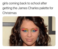 James Charles: girls coming back to school after  getting the James Charles palette for  Christmas