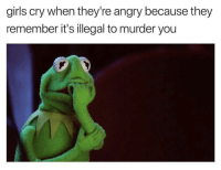 Funny, Girls, and Angry: girls cry when they're angry because they  remember it's illegal to murder you