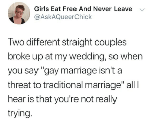 """Girls, Marriage, and Free: Girls Eat Free And Never Leave V  @AskAQueerChick  Iwo different straight couples  broke up at my wedding, so when  you say """"gay marriage isn't a  threat to traditional marriage"""" all l  hear is that you're not really  trying"""