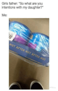 """Girls, Daughter, and You: Girls father: """"So what are you  intentions with my daughter?""""  Me:  NUT AFTER NUT AFTER NUT"""