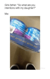 """Girls, Memes, and Http: Girls father: """"So what are you  intentions with my daughter?""""  Me:  NUT AFTER NUT AFTER NUT <p>you asked via /r/memes <a href=""""http://ift.tt/2voc1qk"""">http://ift.tt/2voc1qk</a></p>"""