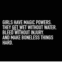 GIRLS HAVE MAGIC POWERS  THEY GET WET WITHOUT WATER.  BLEED WITHOUT INJURY  AND MAKE BONELESS THINGS  HARD  REBEL