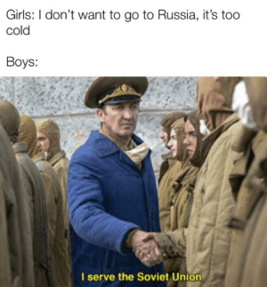 Girls, Meme, and Russia: Girls: I don't want to go to Russia, it's too  cold  Boys:  I serve the Soviet Unic This meme won't die, just like Rasputin