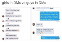 Church, Facts, and Funny: girls in DMs vs guys in DMs  AMEN GOD 1S GOD sd  There's this local guy  He has a gf  But that's not important  unyST M  For God so loved the world  that he gave his one and only  Son, that whoever believes in  him shall not perish but have  eternal life.-John 3:16  that can be changed mia  360 PM  Labe  Amen  yeah define girlfriend  randon-350 PM  as  God is so wonderful i can't  wait to go to church this  sunday  they ain't married  Lace  define wife too tf  FunnySh1-3:51 PM  YESS same man same il  it all means nothing Facts 😂😂 - - - - funnyshit funmemes100 instadaily instaday daily posts fun nochill girl savage girls boys men women lol lolz follow followme follow for more funny content 💯 @funmemes100
