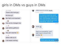 Church, Girls, and God: girls in DMs vs guys in DMs  AMEN GOU TS GOOD  There's this local guy  For God so loved the world  that he gave his one and only  Son, that whoever believes in  him shall not perish but have  eternal life.-John 3:16  He has a gf  But that's not important  that can be changed mia  60 PM  Lace  Amen  yeah define girlfriend  randon3 50 PM  las  God is so wonderful i can't  wait to go to church this  sunday e  they ain't married  Lace  define wife too tf  YESS same man same il  it all means nothing It's true