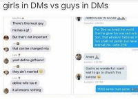 Anaconda, Church, and Funny: girls in DMs vs guys in DMs  AMENG GOD  There's this local guy  He has a g  But that's not important  For God so loved the world  that he gave his one and only  Son, that whoever believes in  him shall not perish but have  eternal life.-John 3:16  Ja  that can be changed mia  Lace  Amen  yeah define girlfriend  they ain't married  Lace  define wife too tf  God is so wonderful i can't  wait to go to church this  sunday 4  YESS same man same i  it all means nothing 100% accurate
