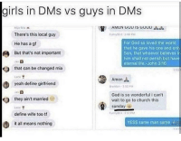Church, Girls, and God: girls in DMs vs guys in DMs  There's this local guy  For God so loved the world  that he gave his one and onlt  Son, that whoever balieves li  him shalt not perish but have  eternal ife.-iohn 316  He has a gf  But that's not important  that can be changed mia  yeah definegifriend  Late  Amen  don-20  God is so wonderful i can't  wait to go to church this  sunday  they ain't married  ace  define wife too t  it all means nothing  YESS same man same