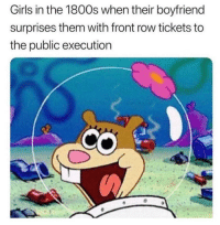 Girls, Front Row, and Boyfriend: Girls in the 1800s when their boyfriend  surprises them with front row tickets to  the public execution Oh boy a show