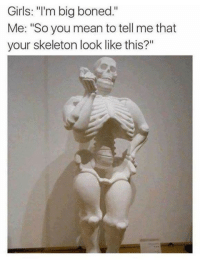 "Girls, Mean, and Big Boned: Girls: ""'m big boned.""  Me: ""So you mean to tell me that  your skeleton look like this?"" Big Boned"