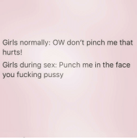 Fucking, Girls, and Pussy: Girls normally: OW don't pinch me that  hurts!  Girls during sex: Punch me in the face  you fucking pussy You know you do this 😂 ( @barrysbanterbus )