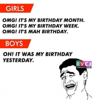 Memes, 🤖, and Com: GIRLS  OMG! IT'S MY BIRTHDAY MONTH  OMG! IT'S MY BIRTHDAY WEEK  OMG! ITS MAH BIRTHDAY.  BOYS  OH! IT WAS MY BIRTHDAY  YESTERDAY  RV  C J  WWW. RVCJ.COM Hahahaha!😂😂 rvcjinsta