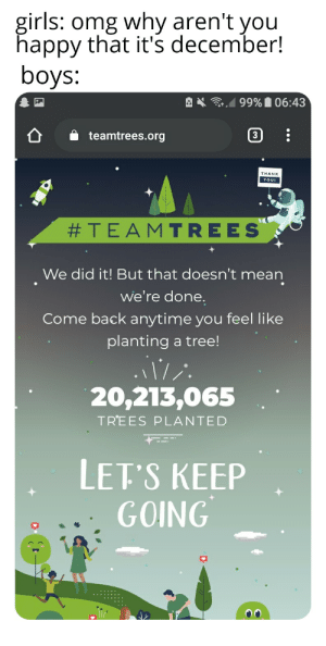 We did it, we finally did it: girls: omg why aren't you  happy that it's december!  boys:  99% 06:43  3  teamtrees.org  THANK  YOU!  #TEAMTREES  We did it! But that doesn't mean  we're done.  Come back anytime you feel like  planting a tree!  20,213,065  TREES PLANTED  LET'S KEEP  GOING We did it, we finally did it
