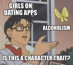 How it feels as a guy that doesn't drink: GIRLS ON  DATING APPS  ALCOHOLISM  ISTHIS A CHARACTER TRAIT?  imgflip.com How it feels as a guy that doesn't drink