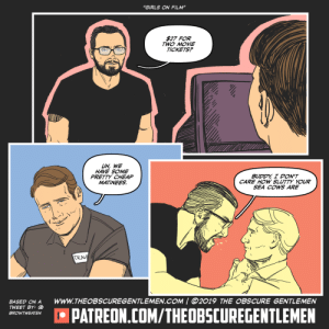 "At the movies: ""GIRLS ON FILM""  $27 FOR  TWO MOVIE  TICKETS?  UH, WE  HAVE SOME  PRETTY CHEAP  MATINEES  BUDDY I DON'T  CARE HOW SLUTTY YOUR  SEA COWS ARE  TRAV  wwW.THEOBSCUREGENTLEMEN.COM 