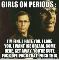Cute, Girls, and Love: GIRLS ON PERIODS:  I'M FINE. I HATE YOU.I LOVE  YOU.I WANT ICE CREAM. COME  HERE GET AWAY YOU'RE CUTE.  FUCK OFFFUCKTHAT, FUCK THIS  mgtip.com  memeaenerator.net 😂😂😂
