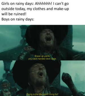 Yo ho, yo ho, a pirate's life for me: Girls on rainy days: Ahhhhhh!I can't go  outside today, my clothes and make-up  will be ruined!  Boys on rainy days:  Brace up yards,  you cack-handed deck apes.  Dying is the day worth living for! Yo ho, yo ho, a pirate's life for me