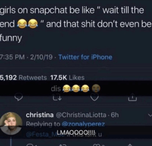 """: girls on snapchat be like"""" wait till the  funny  7:35 PM 2/10/19 Twitter for iPhone  5,192 Retweets 17.5K Likes  end  """" and that shit don't even be  dis  christina @ChristinaLiotta 6h  Replying to @zonalvperez  LMAOggQ u  Festa ML"""