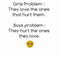 Girls, Love, and Memes: Girls Problem  They love the ones  that hurt them  Boys problem  They hurt the ones  they love