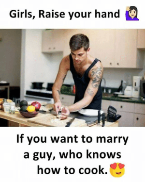 Girls, Memes, and How To: Girls, Raise your hand  If you want to marry  a guy, who knows  how to cook.