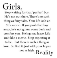 80s, Girls, and Life: Girls,  Stop waiting for that 'perfect' boy.  He's not out there. There's no such  thing as fairy tales. Your life isn'ta  80's movie. If you push that boy  away, he's not gonna come back and  comfort you. He's gonna leave. Life  isn't like a movie. Stop expecting it  to be. But there is such a thing as  love. So find it, just with your hopes  not as high-Reality http://iglovequotes.net/