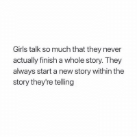 Girls, Lol, and Memes: Girls talk so much that they never  actually finish a whole story. They  always start a new story within the  story they're telling lol 😂 tag a girl👇🏽