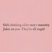 Girls, Jokes, and Girl Memes: Girls thinking older men maturity  Jokes on you. They're all stupid My app that I use for watermarks stop working 😣