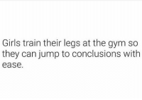 Girls, Gym, and Train: Girls train their legs at the gym so  they can jump to conclusions with  ease. Oooo 😂😂😂