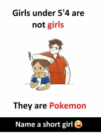 Girls, Pokemon, and Girl: Girls under 5'4 are  not girls  They are Pokemon  Name a short girl e