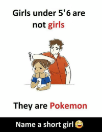 Girls, Pokemon, and Girl: Girls under 5'6 are  not girls  They are Pokemon  Name a short girl e