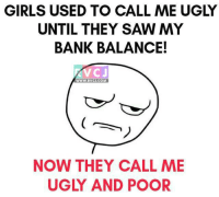 Girls, Memes, and Saw: GIRLS USED TO CALL ME UGLY  UNTIL THEY SAW MY  BANK BALANCE!  CJ  WWW. RVCJ.COM  NOW THEY CALL ME  UGLY AND POOR Apni apni soch hai.