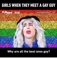 *Meets gay guy once*  Thanks Benito Skinner for the #9GAGFunOff video: GIRLS WHEN THEY MEET A GAY GUY  Why are all the best ones gay? *Meets gay guy once*  Thanks Benito Skinner for the #9GAGFunOff video