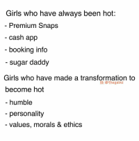 Girls, Memes, and Booking: Girls who have always been hot:  Premium Snaps  cash app  booking info  sugar daddy  Girls who have made a transformation to  IG: @thegainz  become hot  humble  personality  values, morals & ethics Daily 📠 don't @ me